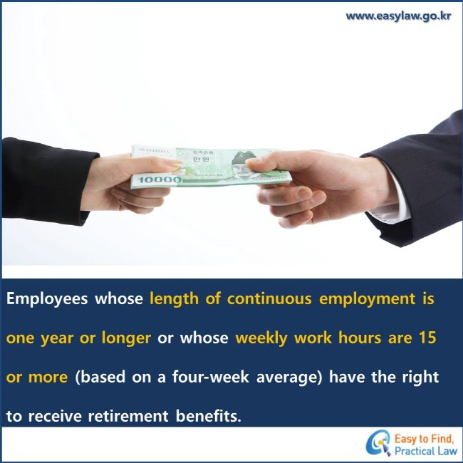 Employees whose length of continuous employment is one year or longer or whose weekly work hours are 15 or more (based on a four-week average) have the right to receive retirement benefits.